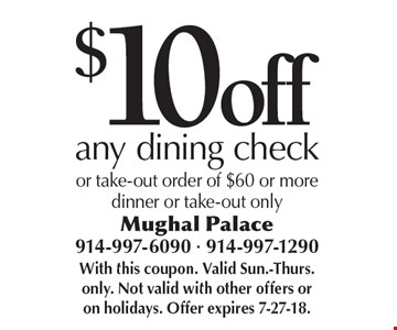 $10 off any dining check or take-out order of $60 or moredinner or take-out only. With this coupon. Valid Sun.-Thurs. only. Not valid with other offers or on holidays. Offer expires 7-27-18.