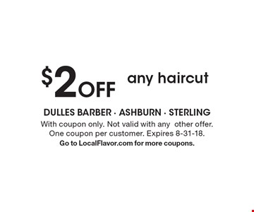 $2 Off any haircut. With coupon only. Not valid with anyother offer. One coupon per customer. Expires 8-31-18. Go to LocalFlavor.com for more coupons.