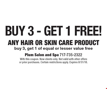 Buy 3 - Get 1 Free! ANY HAIR or skin CARE product buy 3, get 1 of equal or lesser value free. With this coupon. New clients only. Not valid with other offers or prior purchases. Certain restrictions apply. Expires 8/31/18.