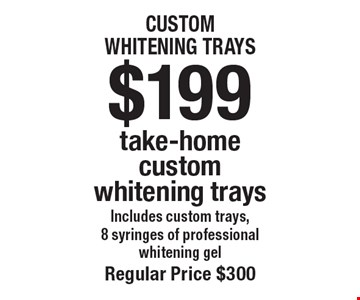 $199 take-home custom whitening trays Includes custom trays, 8 syringes of professional whitening gel. Regular price $300. Offers not to be used in conjunction with any other offers or reduced fee plans.