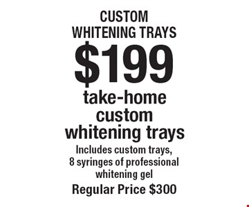 $199 take-home custom whitening trays. Includes custom trays, 8 syringes of professional whitening gel. Regular price $300. Offers not to be used in conjunction with any other offers or reduced fee plans.
