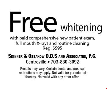 Free whitening with paid comprehensive new patient exam, full mouth X-rays and routine cleaning Reg. $595. Results may vary. Certain dental and medical restrictions may apply. Not valid for periodontal therapy. Not valid with any other offer.
