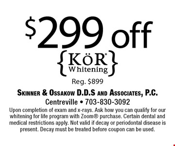 $299 off KoR Whitening Reg. $899. Upon completion of exam and x-rays. Ask how you can qualify for our whitening for life program with Zoom purchase. Certain dental and medical restrictions apply. Not valid if decay or periodontal disease is present. Decay must be treated before coupon can be used.