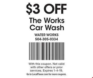$3 OFF The Works Car Wash. With this coupon. Not valid with other offers or prior services. Expires 1-4-19. Go to LocalFlavor.com for more coupons.
