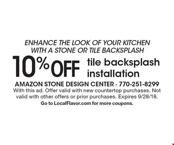 Enhance the look of your kitchen with a stone or tile backsplash 10% off tile backsplash installation. With this ad. Offer valid with new countertop purchases. Not valid with other offers or prior purchases. Expires 9/28/18. Go to LocalFlavor.com for more coupons.