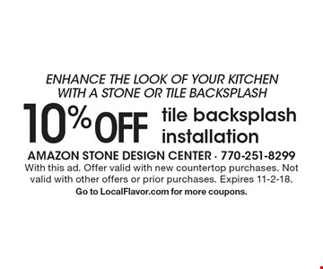 Enhance the look of your kitchen with a stone or tile backsplash - 10% off tile backsplash installation. With this ad. Offer valid with new countertop purchases. Not valid with other offers or prior purchases. Expires 11-2-18. Go to LocalFlavor.com for more coupons.