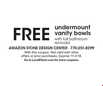Free undermount vanity bowls with full bathroom remodel. With this coupon. Not valid with other offers or prior purchases. Expires 11-2-18. Go to LocalFlavor.com for more coupons.
