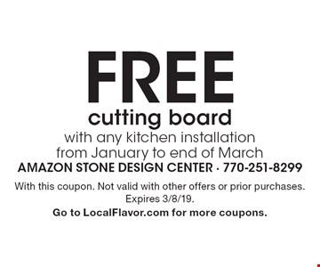 Free cutting board with any kitchen installation from January to end of March. With this coupon. Not valid with other offers or prior purchases. Expires 3/8/19. Go to LocalFlavor.com for more coupons.