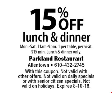 15% OFF lunch & dinner Mon.-Sat. 11am-9pm. 1 per table, per visit. $15 min. Lunch & dinner only. With this coupon. Not valid with other offers. Not valid on daily specials or with senior citizen specials. Not valid on holidays. Expires 8-10-18.