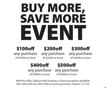 BUY MORE, SAVE MORE EVENT - $100 off any purchase of $1000 or more. $200 off any purchase of $2000 or more. $300 off any purchase of $3000 or more. $400 off any purchase of $4000 or more. $500 off any purchase of $5000 or more. With this offer. Valid at both locations. Financing options available. Not valid with any other offers or prior purchases. Expires 7-27-18.