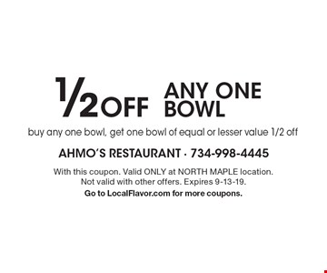 1/2 Off ANY ONE BOWL. Buy any one bowl, get one bowl of equal or lesser value 1/2 off. With this coupon. Valid ONLY at NORTH MAPLE location. Not valid with other offers. Expires 9-13-19. Go to LocalFlavor.com for more coupons.