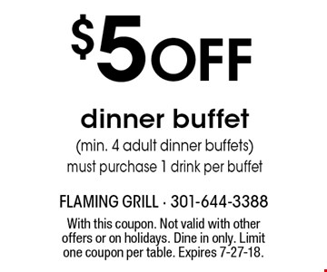 $5 OFF dinner buffet(min. 4 adult dinner buffets) must purchase 1 drink per buffet. With this coupon. Not valid with other offers or on holidays. Dine in only. Limit one coupon per table. Expires 7-27-18.