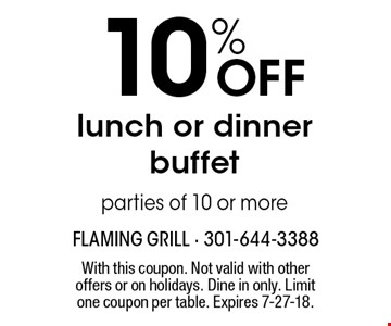 10% OFF lunch or dinner buffetparties of 10 or more. With this coupon. Not valid with other offers or on holidays. Dine in only. Limit one coupon per table. Expires 7-27-18.