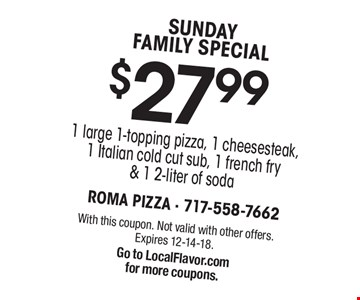 SUNDAY FAMILY SPECIAL. $27.99 1 large 1-topping pizza, 1 cheesesteak, 1 Italian cold cut sub, 1 french fry & 1 2-liter of soda. With this coupon. Not valid with other offers. Expires 12-14-18. Go to LocalFlavor.com for more coupons.