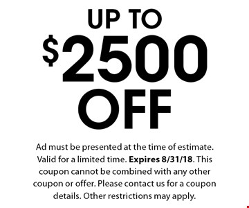 Up To $2500 Off. Ad must be presented at the time of estimate. Valid for a limited time. Expires 8/31/18. This coupon cannot be combined with any other coupon or offer. Please contact us for a coupon details. Other restrictions may apply.