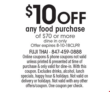 $10 OFF any food purchase of $70 or more (dine in only). Offer expires 8-10-18CLPR. Online coupons & phone coupons not valid unless printed & presented at time of purchase & only valid for dine-in. With this coupon. Excludes drinks, alcohol, lunch specials, happy hour & holidays. Not valid on delivery or holidays. Not valid with any other offers/coupon. One coupon per check.