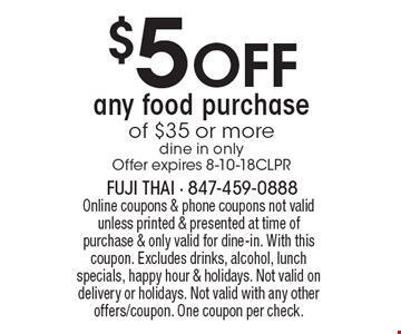 $5 OFF any food purchase of $35 or more (dine in only). Offer expires 8-10-18CLPR. Online coupons & phone coupons not valid unless printed & presented at time of purchase & only valid for dine-in. With this coupon. Excludes drinks, alcohol, lunch specials, happy hour & holidays. Not valid on delivery or holidays. Not valid with any other offers/coupon. One coupon per check.