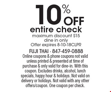 10% OFF entire check (maximum discount $15, dine in only). Offer expires 8-10-18CLPR. Online coupons & phone coupons not valid unless printed & presented at time of purchase & only valid for dine-in. With this coupon. Excludes drinks, alcohol, lunch specials, happy hour & holidays. Not valid on delivery or holidays. Not valid with any other offers/coupon. One coupon per check.