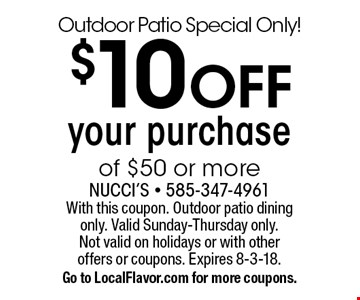 Outdoor Patio Special Only! $10 OFF your purchase of $50 or more. With this coupon. Outdoor patio dining only. Valid Sunday-Thursday only. Not valid on holidays or with other offers or coupons. Expires 8-3-18. Go to LocalFlavor.com for more coupons.
