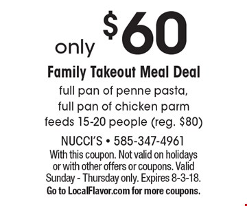 Only $60 Family Takeout Meal Deal full pan of penne pasta, full pan of chicken parm feeds 15-20 people (reg. $80) . With this coupon. Not valid on holidays or with other offers or coupons. Valid Sunday - Thursday only. Expires 8-3-18.Go to LocalFlavor.com for more coupons.
