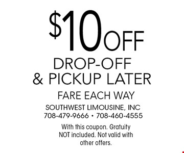 $10 off drop-off & pickup later fare each way. With this coupon. Gratuity NOT included. Not valid with other offers.