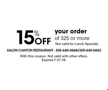 15% Off your order of $25 or more Not valid for Lunch Specials.. With this coupon. Not valid with other offers. Expires 7-27-18.