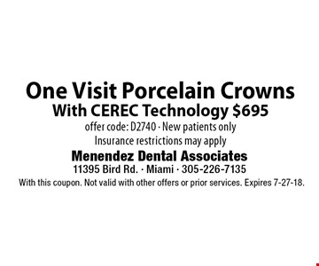 One Visit Porcelain Crowns With CEREC Technology $695offer code: D2740 - New patients only Insurance restrictions may apply . With this coupon. Not valid with other offers or prior services. Expires 7-27-18.