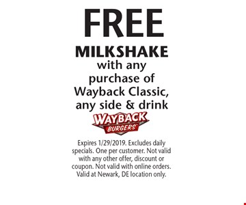 FREE MILKSHAKE with any purchase of Wayback Classic, any side & drink. Expires 1/29/2019. Excludes daily specials. One per customer. Not valid with any other offer, discount or coupon. Not valid with online orders. Valid at Newark, DE location only.