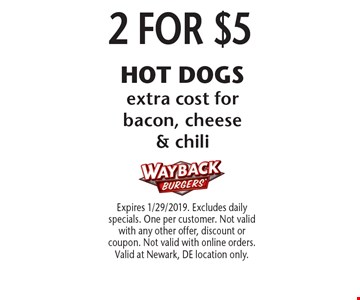 2 FOR $5 HOT DOGS. Extra cost for bacon, cheese & chili. Expires 1/29/2019. Excludes daily specials. One per customer. Not valid with any other offer, discount or coupon. Not valid with online orders. Valid at Newark, DE location only.
