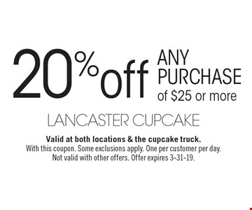 20% off any purchase of $25 or more. Valid at both locations & the cupcake truck.With this coupon. Some exclusions apply. One per customer per day.Not valid with other offers. Offer expires 3-31-19.