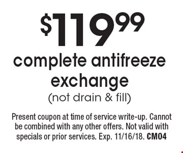 $119.99 complete antifreeze exchange (not drain & fill). Present coupon at time of service write-up. Cannot be combined with any other offers. Not valid with specials or prior services. Exp. 11/16/18. CM04