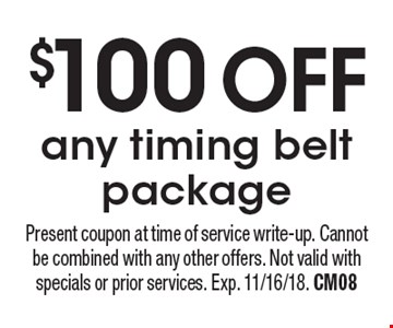 $100 OFF any timing belt package. Present coupon at time of service write-up. Cannot be combined with any other offers. Not valid with specials or prior services. Exp. 11/16/18. CM08
