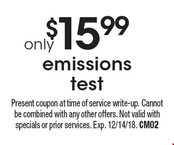 $15.99 emissions test. Present coupon at time of service write-up. Cannot be combined with any other offers. Not valid with specials or prior services. Exp. 12/14/18. CM02