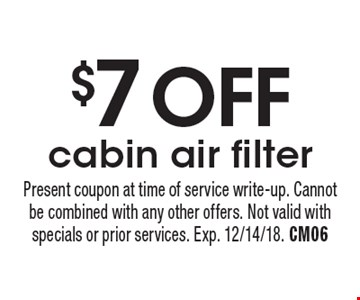 $7 off cabin air filter. Present coupon at time of service write-up. Cannot be combined with any other offers. Not valid with specials or prior services. Exp. 12/14/18. CM06