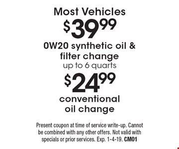 $24.99 conventional oil change. $39.99 0W20 synthetic oil & filter change up to 6 quarts.  Most Vehicles. Present coupon at time of service write-up. Cannot be combined with any other offers. Not valid with specials or prior services. Exp. 1-4-19. CM01