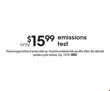 $15.99 emissions test. Present coupon at time of service write-up. Cannot be combined with any other offers. Not valid with specials or prior services. Exp. 1/4/19. CM02