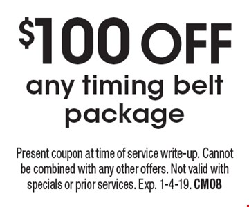 $100 OFFany timing belt package. Present coupon at time of service write-up. Cannot be combined with any other offers. Not valid with specials or prior services. Exp. 1-4-19. CM08