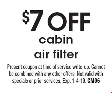 $7 OFFcabin air filter. Present coupon at time of service write-up. Cannot be combined with any other offers. Not valid with specials or prior services. Exp. 1-4-19. CM06