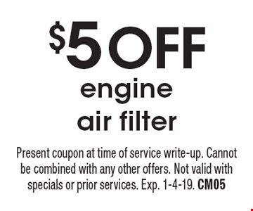 $5 OFFengine air filter. Present coupon at time of service write-up. Cannot be combined with any other offers. Not valid with specials or prior services. Exp. 1-4-19. CM05