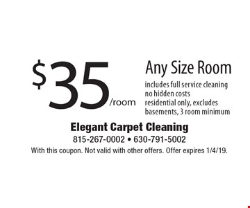 $35/room Any Size Room includes full service cleaningno hidden costsresidential only, excludes basements, 3 room minimum. With this coupon. Not valid with other offers. Offer expires 1/4/19.