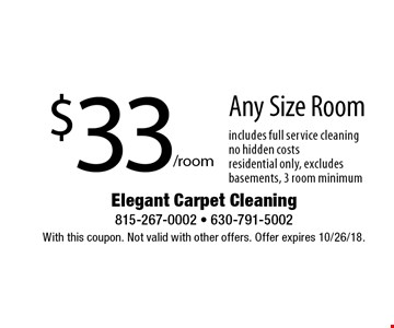 $33/room Any Size Room. Includes full service cleaning. No hidden costs. Residential only, excludes basements, 3 room minimum. With this coupon. Not valid with other offers. Offer expires 10/26/18.
