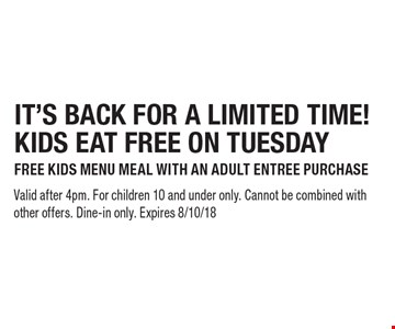 IT'S BACK FOR A LIMITED TIME! KIDS EAT FREE ON TUESDAY FREE KIDS MENU MEAL WITH AN ADULT ENTREE PURCHASE. Valid after 4pm. For children 10 and under only. Cannot be combined with other offers. Dine-in only. Expires 8/10/18