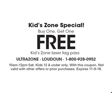 Kid's Zone Special! Buy One, Get One Free Kid's Zone laser tag pass. 10am-12pm Sat. Kids 12 & under only. With this coupon. Not valid with other offers or prior purchases. Expires 11-9-18.