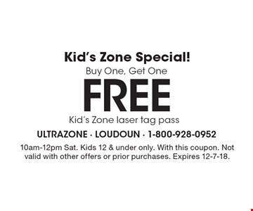 Kid's Zone Special! Buy One, Get One Free Kid's Zone laser tag pass. 10am-12pm Sat. Kids 12 & under only. With this coupon. Not valid with other offers or prior purchases. Expires 12-7-18.