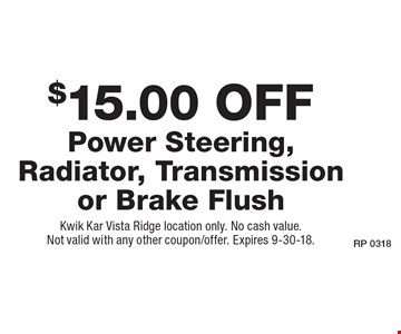 $15.00 Off Power Steering, Radiator, Transmission or Brake Flush. Kwik Kar Vista Ridge location only. No cash value. Not valid with any other coupon/offer. Expires 9-30-18.