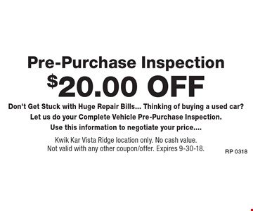 $20.00 Off Pre-Purchase Inspection Don't Get Stuck with Huge Repair Bills... Thinking of buying a used car? Let us do your Complete Vehicle Pre-Purchase Inspection. Use this information to negotiate your price..... Kwik Kar Vista Ridge location only. No cash value. Not valid with any other coupon/offer. Expires 9-30-18.