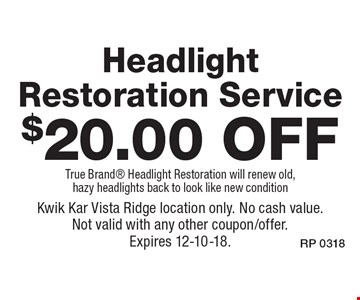 $20.00 Off Headlight Restoration Service. True Brand  Headlight Restoration will renew old, hazy headlights back to look like new condition. Kwik Kar Vista Ridge location only. No cash value. Not valid with any other coupon/offer. Expires 12-10-18.