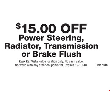 $15.00 Off Power Steering, Radiator, Transmission or Brake Flush. Kwik Kar Vista Ridge location only. No cash value. Not valid with any other coupon/offer. Expires 12-10-18.