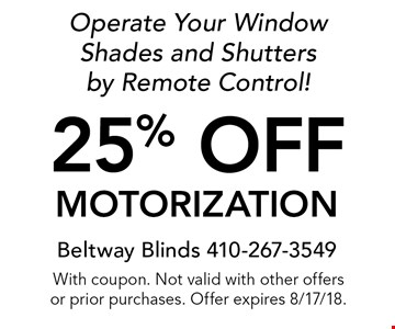 25% off motorization. Operate Your Window Shades and Shutters by Remote Control! With coupon. Not valid with other offers or prior purchases. Offer expires 8/17/18.