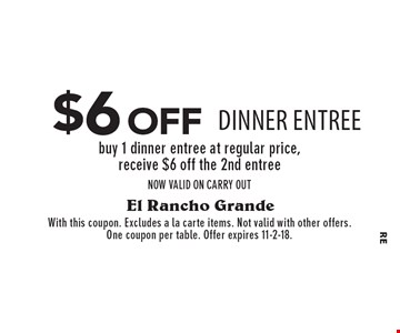 $6 off DINNER entree buy 1 dinner entree at regular price, receive $6 off the 2nd entreeNOW VALID ON CARRY OUT. With this coupon. Excludes a la carte items. Not valid with other offers. One coupon per table. Offer expires 11-2-18.